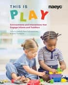 This is Play - Environments and Interactions that Engage Infants and Toddlers ebook by Julia Luckenbill, Aarti Subramaniam, Janet Thompson