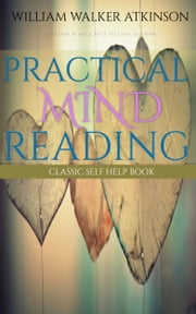 Practical Mind Reading: Classic Self Help Book ebook by William Walker Atkinson