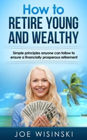 How to Retire Young and Wealthy ebook by Joe Wisinski