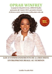OPRAH WINFREY - LES 10 COMMANDEMENTS DE LA REUSSITE ENTREPRENEURIALE AU FEMININ ebook by ACHILLE WEALTH PHD