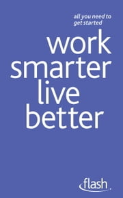 Work Smarter Live Better: Flash ebook by Tina Konstant,Morris Taylor