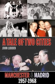 A Tale of Two Cities: Manchester & Madrid 1957-1968 ebook by John Ludden