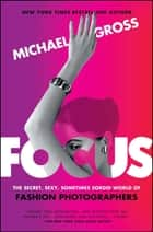 Focus - The Secret, Sexy, Sometimes Sordid World of Fashion Photographers ebook by Michael Gross