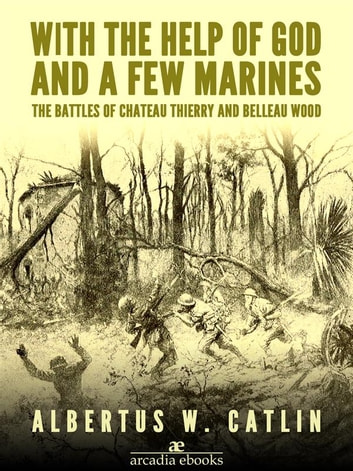 With the Help of God and a Few Marines: The Battles of Chateau Thierry and Belleau Wood ebook by Albertus W. Catlin