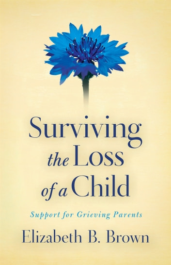 Surviving the Loss of a Child - Support for Grieving Parents ebook by Elizabeth B. Brown