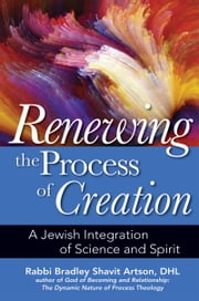 Renewing the Process of Creation - A Jewish Integration of Science and Spirit ebook by Rabbi Bradley Shavit Artson,DHL