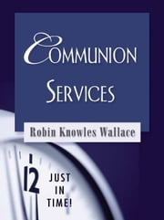 Just in Time! Communion Services ebook by Knowles Wallace, Robin