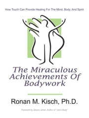 The Miraculous Achievements of Bodywork: How Touch Can Provide Healing for the Mind, Body, and Spirit ebook by Kisch Ph.D., Ronan M.
