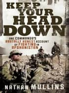 Keep Your Head Down: One commando's brutally honest account of fighting in Afghanistan - One commando's brutally honest account of fighting in Afghanistan ebook by
