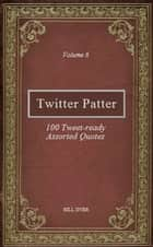 Twitter Patter: 100 Tweet-ready Assorted Quotes - Volume 6 ebook by Bill Dyer