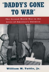 """Daddy's Gone to War"" : The Second World War in the Lives of America's Children ebook by William M. Tuttle"