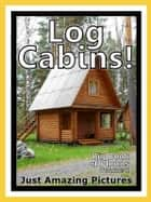 Just Log Cabin Photos! Big Book of Photographs & Pictures of Log Cabins, Vol. 1 ebook by Big Book of Photos