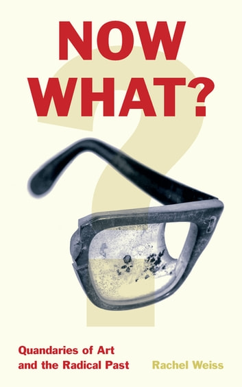 Now What? - Quandaries of Art and the Radical Past ebook by Rachel Weiss