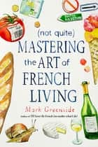 (Not Quite) Mastering the Art of French Living ebook by Mark Greenside