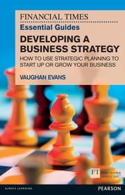 FT Essential Guide to Developing a Business Strategy - How to Use Strategic Planning to Start Up or Grow Your Business ebook by Vaughan Evans