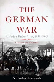 The German War - A Nation Under Arms, 19391945 ebook by Nicholas Stargardt