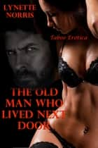 The Old Man Who Lived Next Door (Taboo Erotica) ebook by Lynette Norris