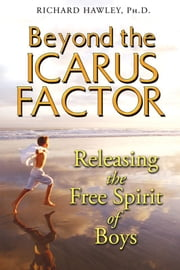 Beyond the Icarus Factor - Releasing the Free Spirit of Boys ebook by Richard Hawley, Ph.D.