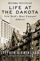 Life at the Dakota - New York's Most Unusual Address ebook by Stephen Birmingham