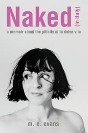 Naked (in Italy) - A Memoir About the Pitfalls of La Dolce Vita ebook by M.E. Evans