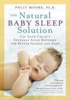 The Natural Baby Sleep Solution - Use Your Child's Internal Sleep Rhythms for Better Nights and Naps ebook by Polly Moore Ph.D.