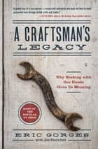 A Craftsman's Legacy - Why Working with Our Hands Gives Us Meaning eBook by Eric Gorges, Jon Sternfeld