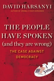 The People Have Spoken (and They Are Wrong) - The Case Against Democracy ebook by David Harsanyi