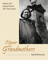 Honor the Grandmothers - Dakota and Lakota Women Tell Their Stories ebook by Sarah Penman
