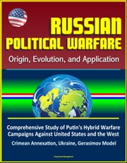 Russian Political Warfare: Origin, Evolution, and Application - Comprehensive Study of Putin's Hybrid Warfare Campaigns Against United States and the West, Crimean Annexation, Ukraine, Gerasimov Model ebook by Progressive Management
