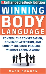 Winning Body Language: (ENHANCED EBOOK) - Control the Conversation, Command Attention, and Convey the Right Message without Saying a Word ebook by Mark Bowden