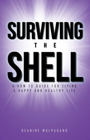 Surviving the Shell - A How to Guide for Living a Happy and Healthy Life ebook by Deanine Mulpagano