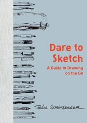 Dare to Sketch - A Guide to Drawing on the Go ebook by Felix Scheinberger