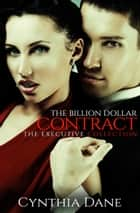 The Billion Dollar Contract (The Executive Collection) ebook by Cynthia Dane