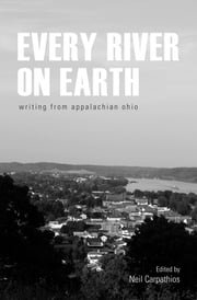 Every River on Earth - Writing from Appalachian Ohio ebook by Neil Carpathios,Donald Ray Pollock