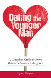 Dating the Younger Man: Guide to Every Woman's Sweetest Indulgence ebook by Cyndi Targosz