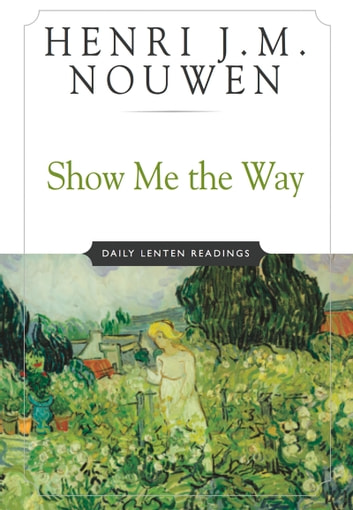 Show Me the Way - Daily Lenten Readings ebook by Henri J. M. Nouwen