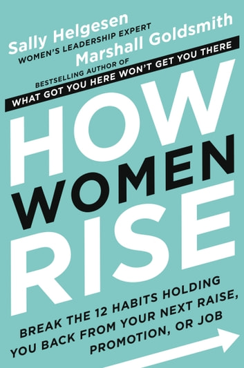 How Women Rise - Break the 12 Habits Holding You Back from Your Next Raise, Promotion, or Job ebook by Sally Helgesen,Marshall Goldsmith
