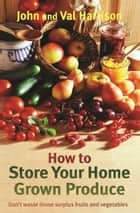 How to Store Your Home Grown Produce ebook by John Harrison, Val Harrison