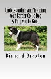 Understanding and Training your Border Collie Dog & Puppy to be Good ebook by Richard Braxton