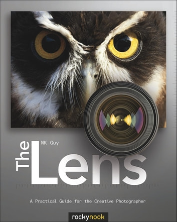 The Lens - A Practical Guide for the Creative Photographer ebook by NK Guy