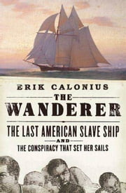 The Wanderer - The Last American Slave Ship and the Conspiracy That Set Its Sails ebook by Erik Calonius