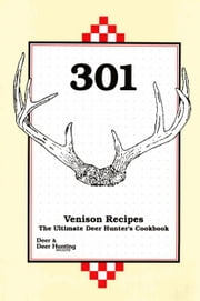 301 Venison Recipes: The Ultimate Deer Hunter's Cookbook ebook by Deer &. Deer Hunting Staff