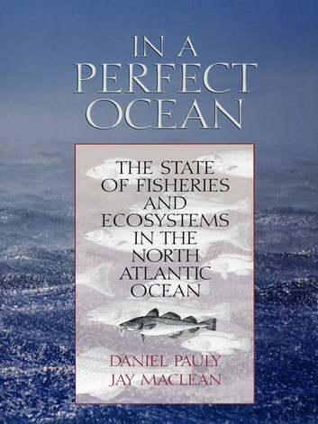 In a Perfect Ocean - The State Of Fisheries And Ecosystems In The North Atlantic Ocean eBook by Daniel Pauly,Jay Maclean