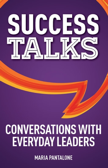 Success Talks - Conversations with Everyday Leaders ebook by Maria Pantalone