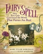 Fairy Spell - How Two Girls Convinced the World That Fairies Are Real ebook by Marc Tyler Nobleman, Eliza Wheeler
