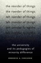 The Reorder of Things - The University and Its Pedagogies of Minority Difference eBook by Roderick A. Ferguson