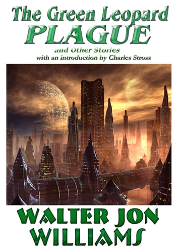 The Green Leopard Plague and Other Stories ebook by Walter Jon Williams
