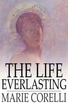 The Life Everlasting - A Reality of Romance ebook by Marie Corelli