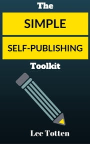 The Simple Self-publishing Toolkit - Creative Wealth Series, #2 ebook by Lee Totten