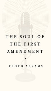 The Soul of the First Amendment - Why Freedom of Speech Matters ebook by Floyd Abrams